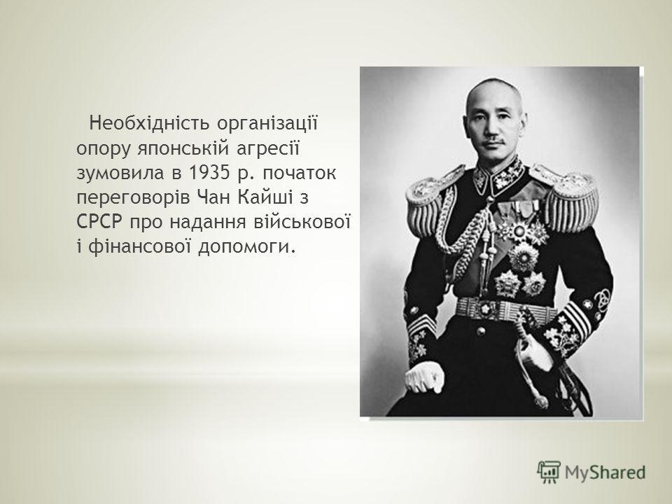Необхідність організації опору японській агресії зумовила в 1935 р. початок переговорів Чан Кайші з СРСР про надання військової і фінансової допомоги.