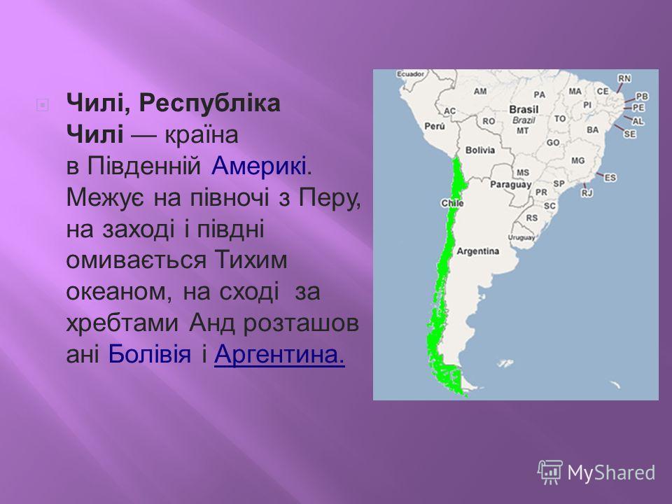 Чилі, Республіка Чилі країна в Південній Америкі. Межує на півночі з Перу, на заході і півдні омивається Тихим океаном, на сході за хребтами Анд розташов ані Болівія і Аргентина.