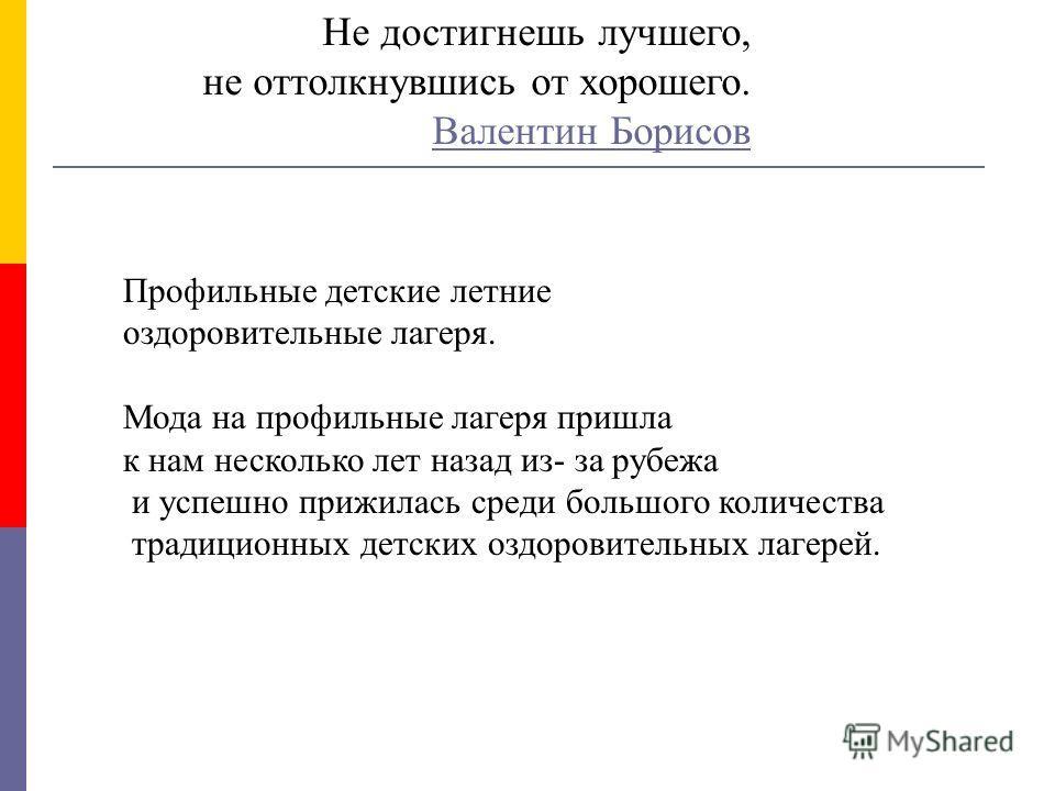 Не достигнешь лучшего, не оттолкнувшись от хорошего. Валентин Борисов Валентин Борисов Профильные детские летние оздоровительные лагеря. Мода на профильные лагеря пришла к нам несколько лет назад из- за рубежа и успешно прижилась среди большого колич
