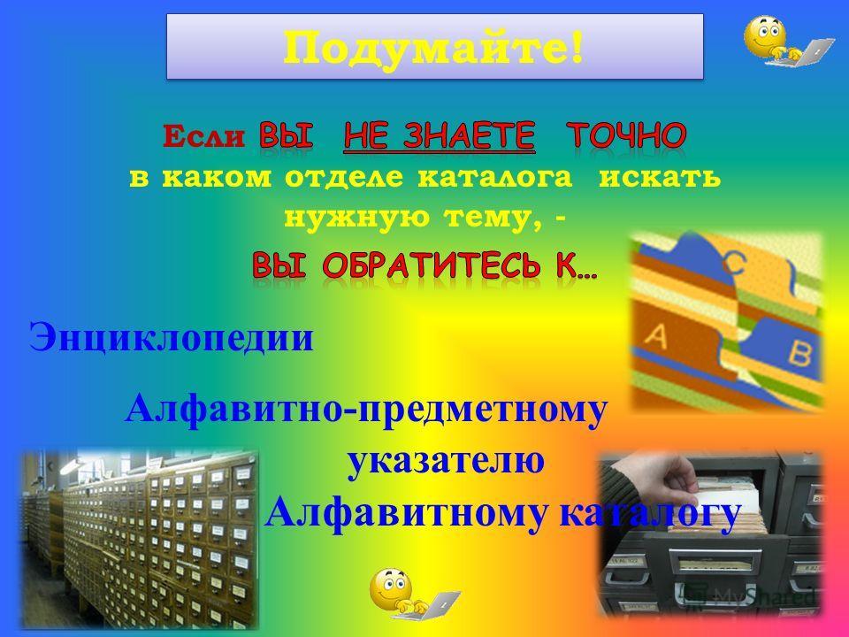 Энциклопедии Алфавитно-предметному указателю Алфавитному каталогу Подумайте!