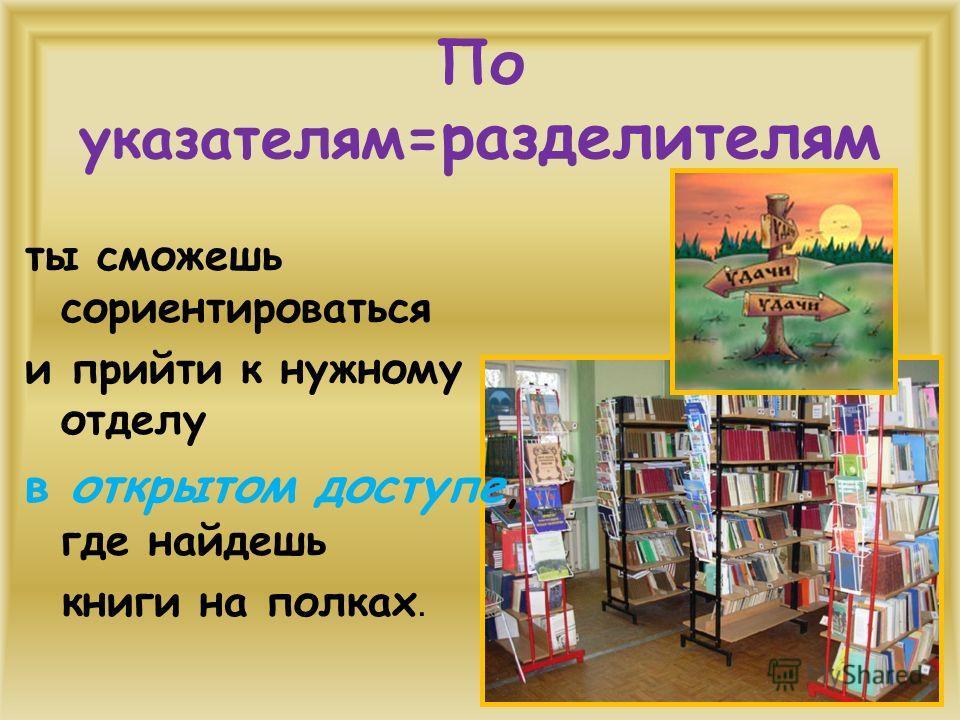 По указателям= разделителям ты сможешь сориентироваться и прийти к нужному отделу в открытом доступе, где найдешь книги на полках.