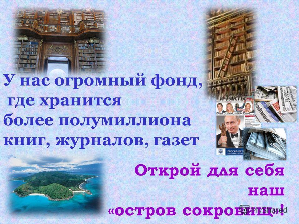 У нас огромный фонд, где хранится более полумиллиона книг, журналов, газет Открой для себя наш «остров сокровищ»!