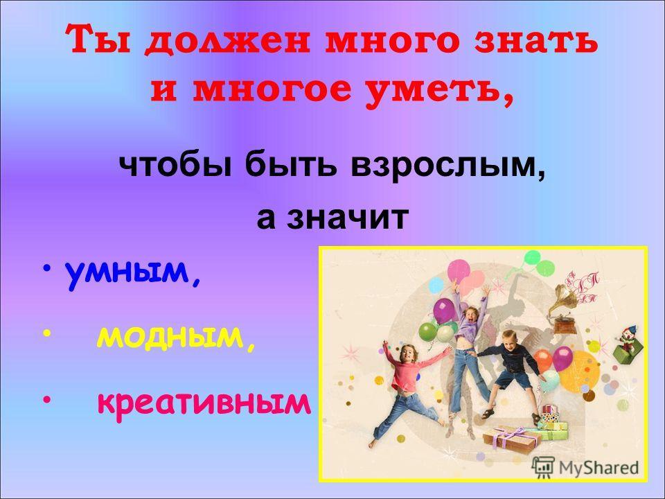 Ты должен много знать и многое уметь, чтобы быть взрослым, а значит умным, модным, креативным