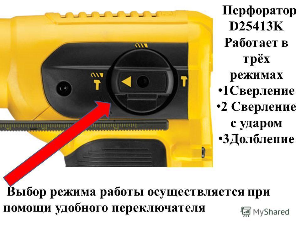 Перфоратор D25413K Работает в трёх режимах 1Сверление 2 Сверление с ударом 3Долбление Выбор режима работы осуществляется при помощи удобного переключателя