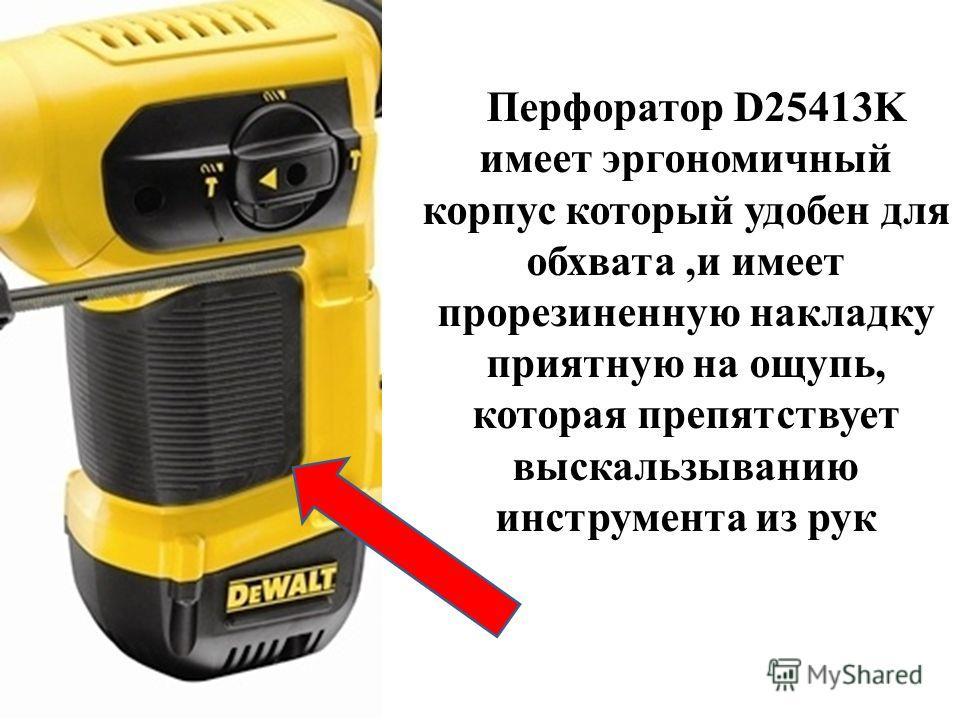Перфоратор D25413K имеет эргономичный корпус который удобен для обхвата,и имеет прорезиненную накладку приятную на ощупь, которая препятствует выскальзыванию инструмента из рук