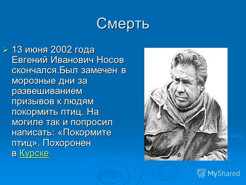 Смерть 13 июня 2002 года Евгений Иванович Носов скончался.Был замечен в морозные дни за развешиванием призывов к людям покормить птиц. На могиле так и попросил написать: «Покормите птиц». Похоронен в Курске 13 июня 2002 года Евгений Иванович Носов ск
