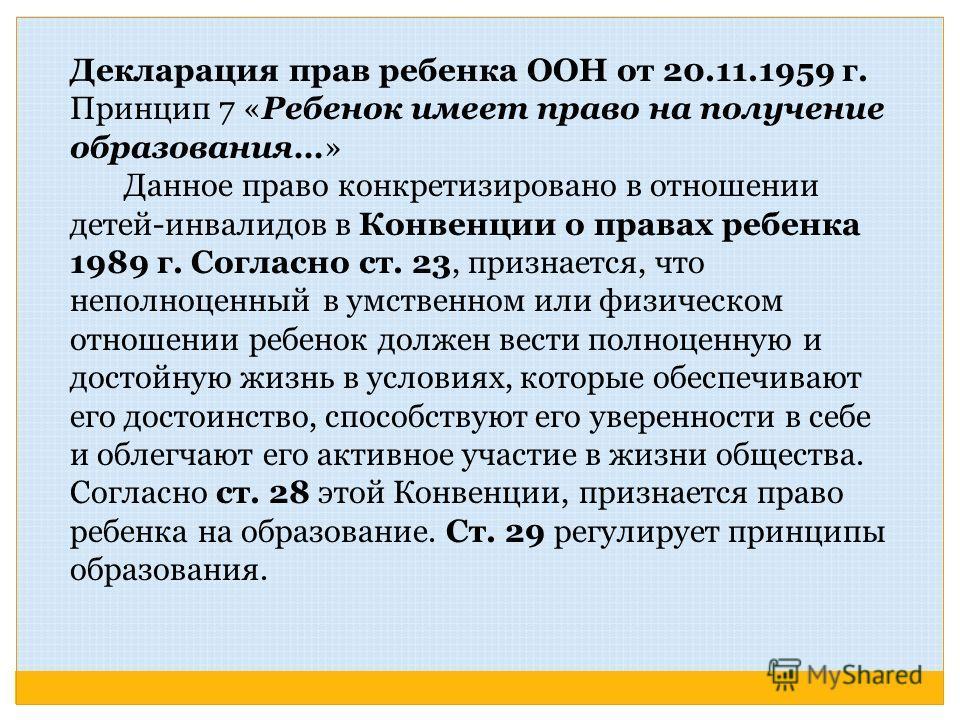Декларация прав ребенка ООН от 20.11.1959 г. Принцип 7 «Ребенок имеет право на получение образования…» Данное право конкретизировано в отношении детей-инвалидов в Конвенции о правах ребенка 1989 г. Согласно ст. 23, признается, что неполноценный в умс