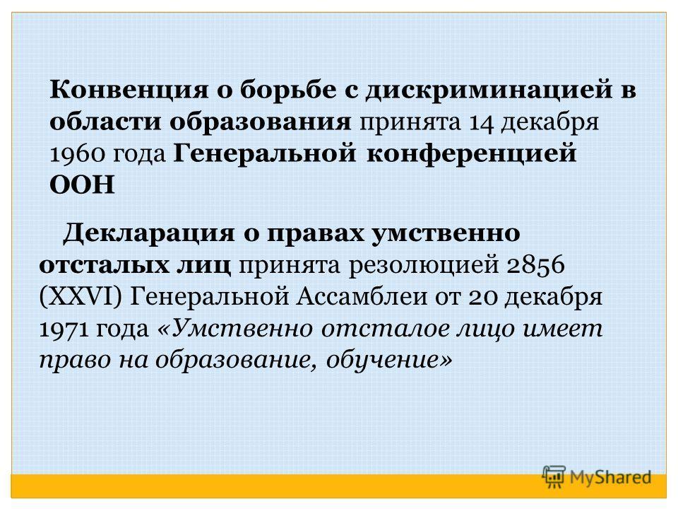 Конвенция о борьбе с дискриминацией в области образования принята 14 декабря 1960 года Генеральной конференцией ООН Декларация о правах умственно отсталых лиц принята резолюцией 2856 (XXVI) Генеральной Ассамблеи от 20 декабря 1971 года «Умственно отс