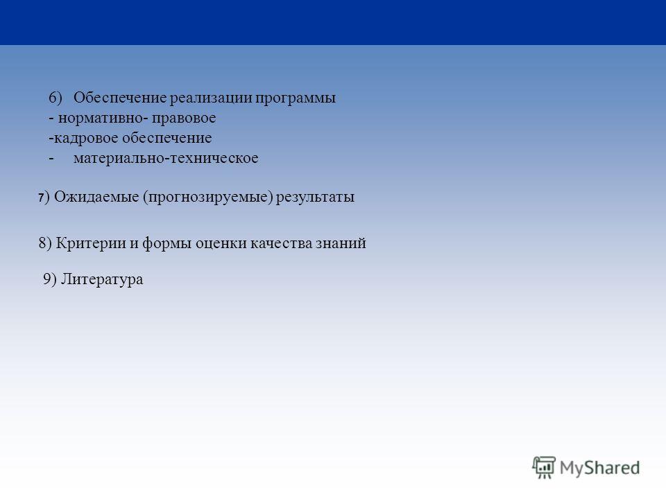 6)Обеспечение реализации программы - нормативно- правовое -кадровое обеспечение -материально-техническое 7 ) Ожидаемые (прогнозируемые) результаты 8) Критерии и формы оценки качества знаний 9) Литература