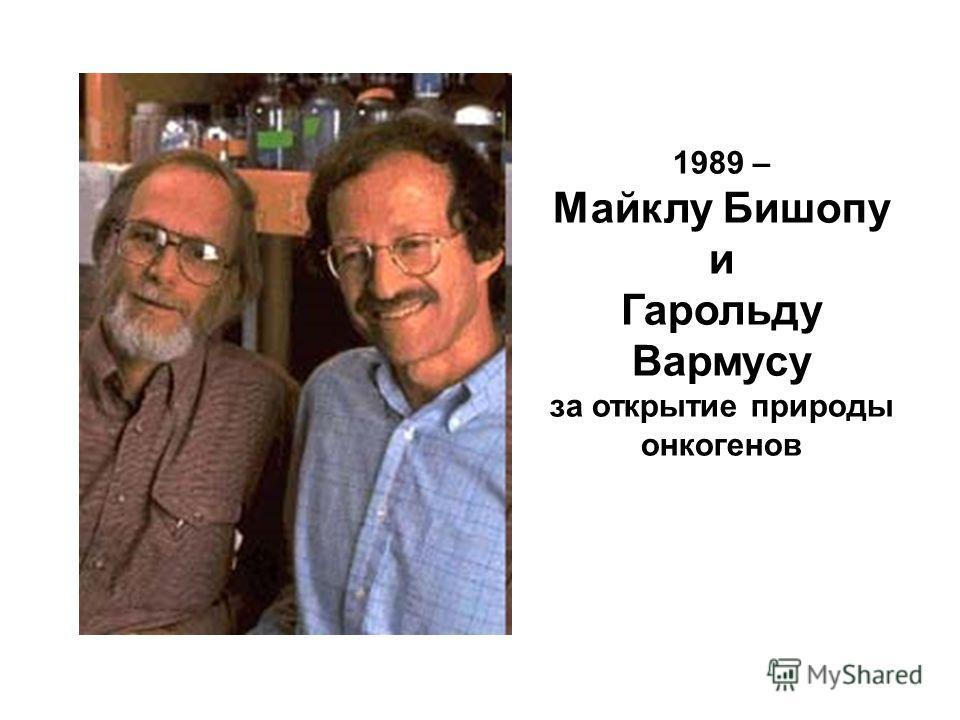 1989 – Майклу Бишопу и Гарольду Вармусу за открытие природы онкогенов