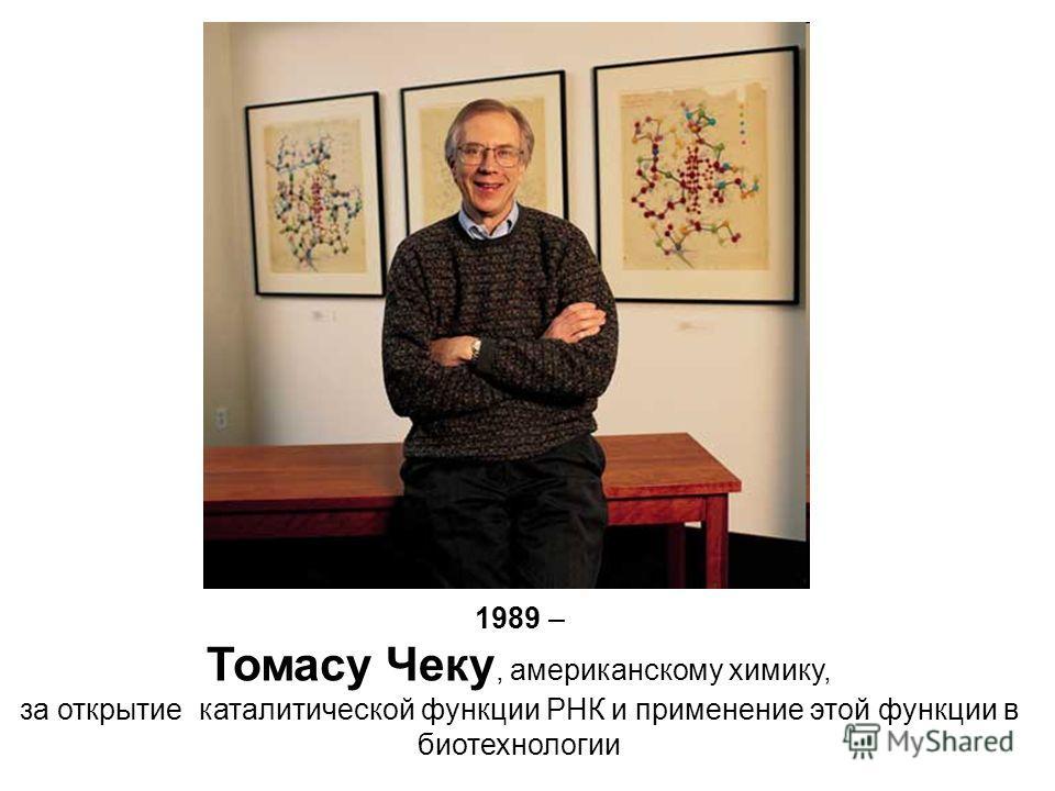 1989 – Томасу Чеку, американскому химику, за открытие каталитической функции РНК и применение этой функции в биотехнологии