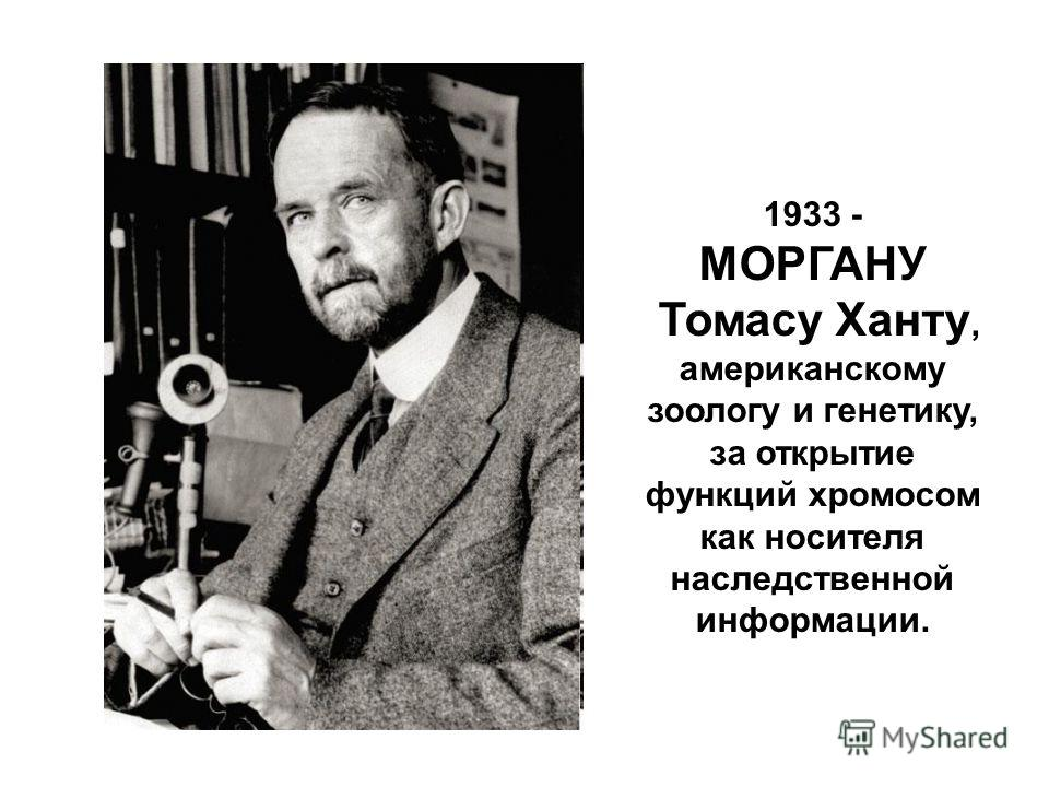 1933 - МОРГАНУ Томасу Ханту, американскому зоологу и генетику, за открытие функций хромосом как носителя наследственной информации.
