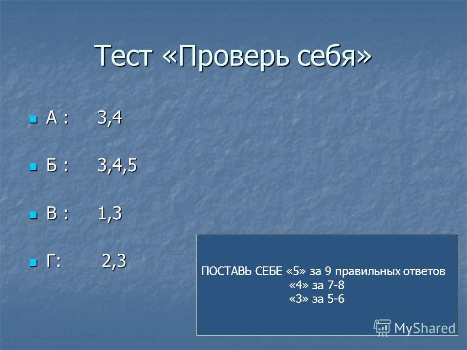 Тест «Проверь себя» А : 3,4 А : 3,4 Б : 3,4,5 Б : 3,4,5 В : 1,3 В : 1,3 Г: 2,3 Г: 2,3 ПОСТАВЬ СЕБЕ «5» за 9 правильных ответов «4» за 7-8 «3» за 5-6