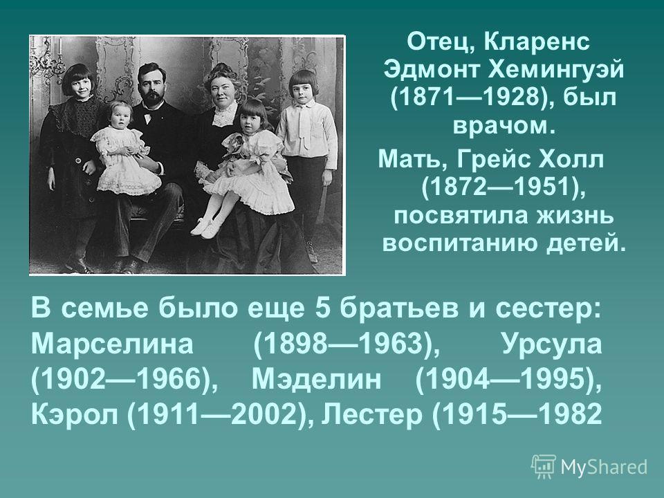 Отец, Кларенс Эдмонт Хемингуэй (18711928), был врачом. Мать, Грейс Холл (18721951), посвятила жизнь воспитанию детей. В семье было еще 5 братьев и сестер: Марселина (18981963), Урсула (19021966), Мэделин (19041995), Кэрол (19112002), Лестер (19151982