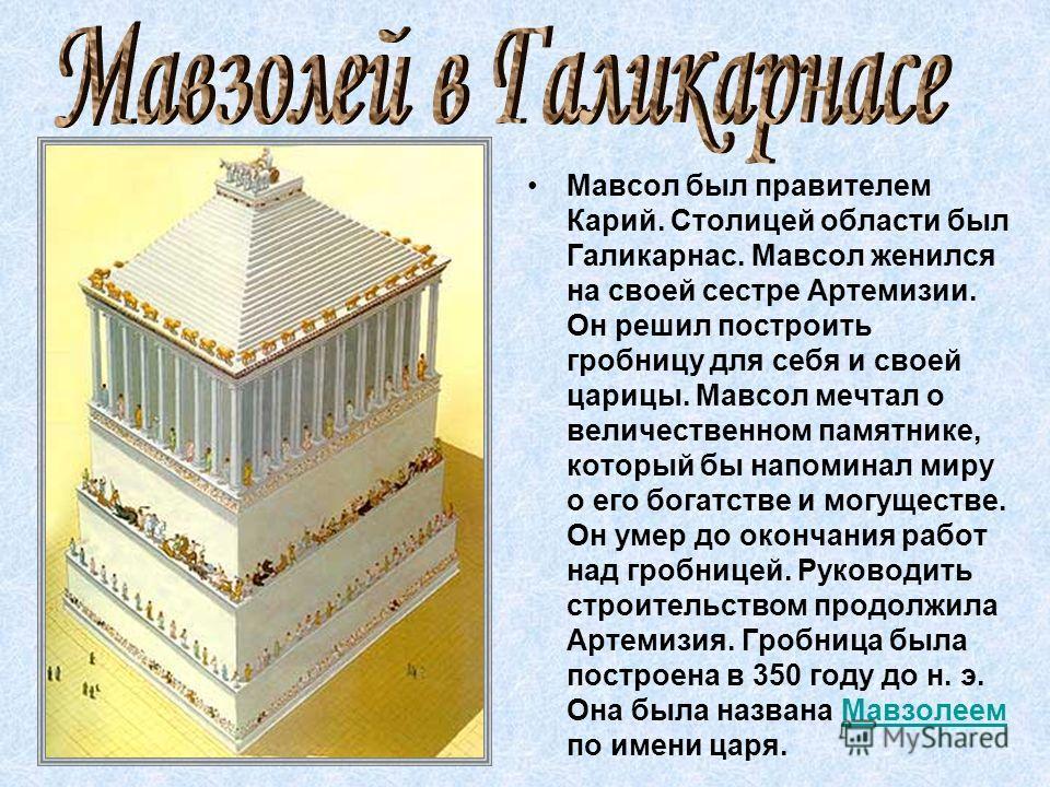 Мавсол был правителем Карий. Столицей области был Галикарнас. Мавсол женился на своей сестре Артемизии. Он решил построить гробницу для себя и своей царицы. Мавсол мечтал о величественном памятнике, который бы напоминал миру о его богатстве и могущес