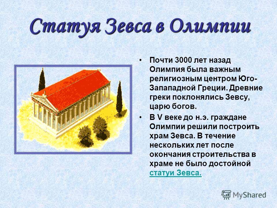 Статуя Зевса в Олимпии Почти 3000 лет назад Олимпия была важным религиозным центром Юго- Запападной Греции. Древние греки поклонялись Зевсу, царю богов. В V веке до н.э. граждане Олимпии решили построить храм Зевса. В течение нескольких лет после око