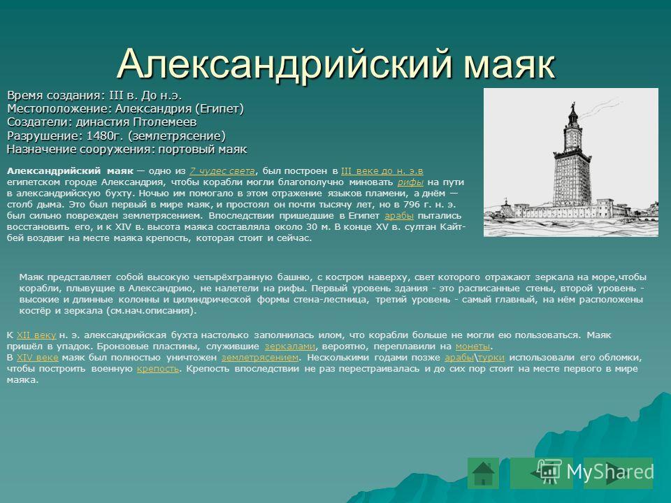 8 Александрийский маяк Время создания: III в. До н.э. Местоположение: Александрия (Египет) Создатели: династия Птолемеев Разрушение: 1480 г. (землетрясение) Назначение сооружения: портовый маяк Александрийский маяк одно из 7 чудес света, был построен