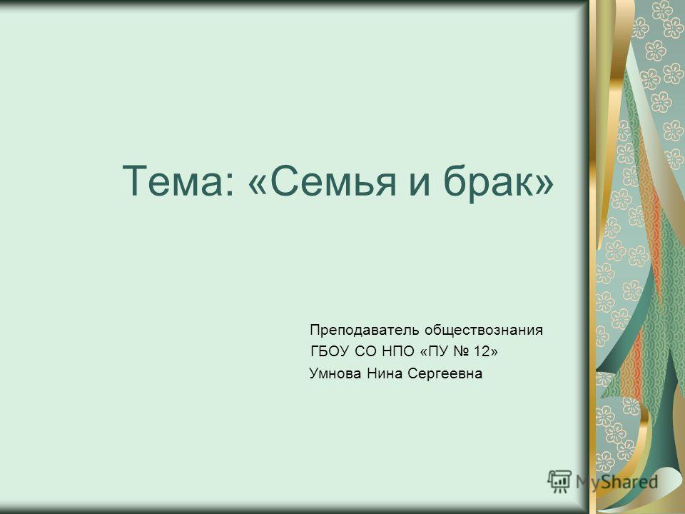 Тема: «Семья и брак» Преподаватель обществознания ГБОУ СО НПО «ПУ 12» Умнова Нина Сергеевна