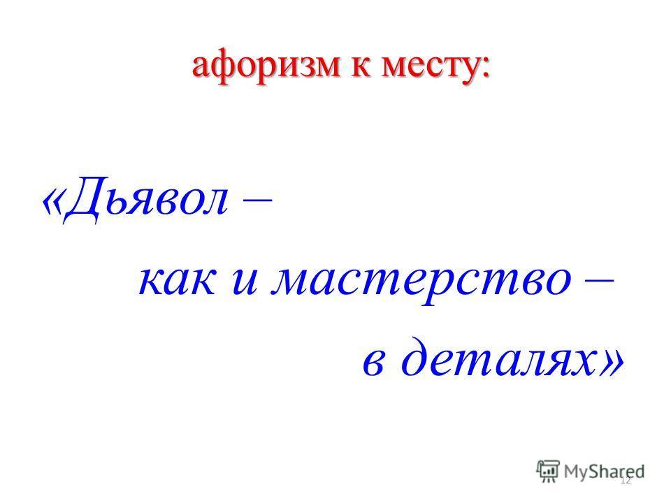 афоризм к месту: афоризм к месту: «Дьявол – как и мастерство – в деталях» 12