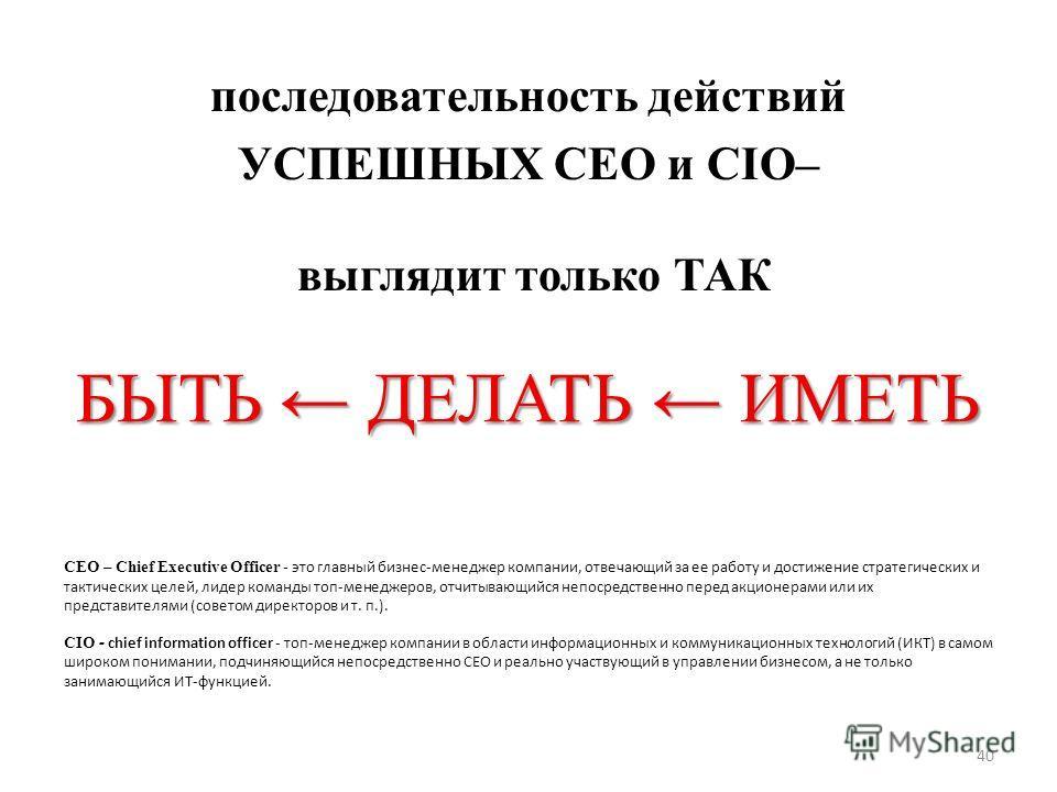 БЫТЬ ДЕЛАТЬ ИМЕТЬ последовательность действий УСПЕШНЫХ CEO и CIO– выглядит только ТАК CEO – Chief Executive Officer - это главный бизнес-менеджер компании, отвечающий за ее работу и достижение стратегических и тактических целей, лидер команды топ-мен