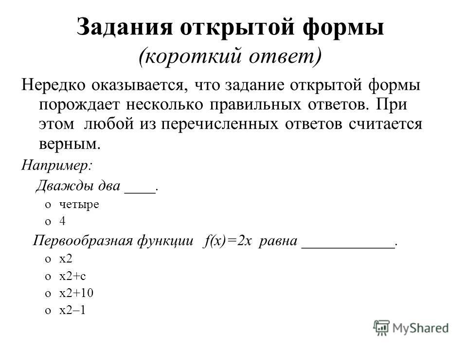 Задания открытой формы (короткий ответ) Нередко оказывается, что задание открытой формы порождает несколько правильных ответов. При этом любой из перечисленных ответов считается верным. Например: Дважды два ____. oчетыре o4 Первообразная функции f(x)