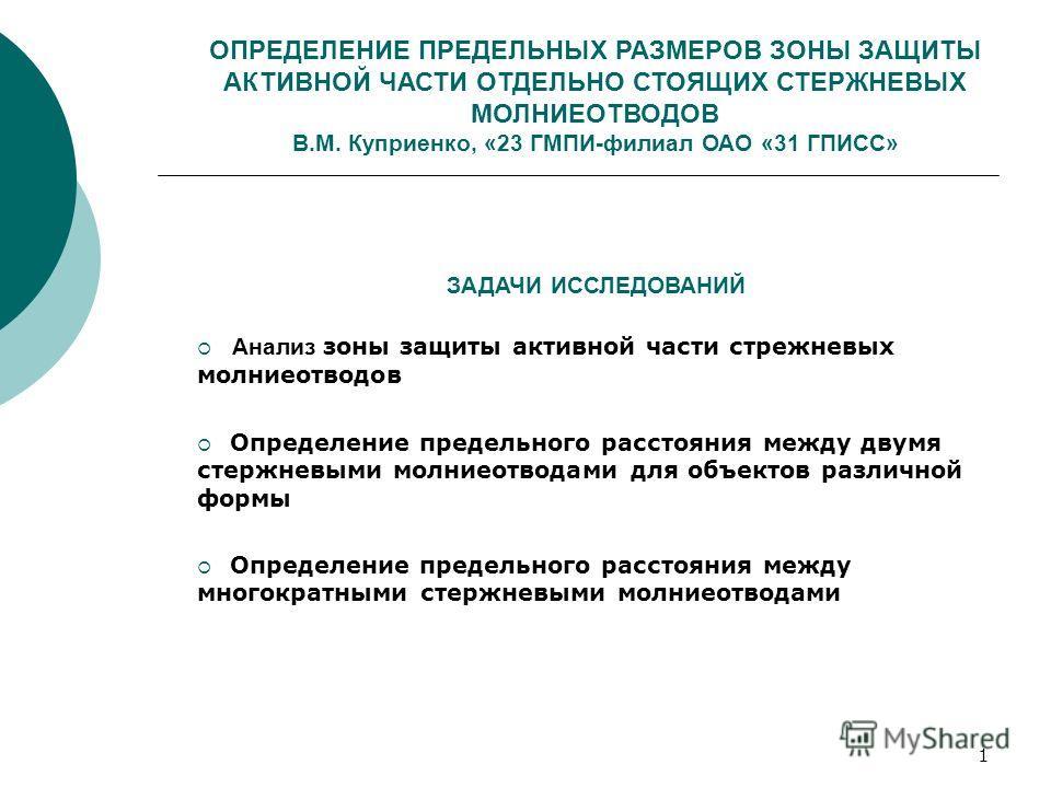 1 ОПРЕДЕЛЕНИЕ ПРЕДЕЛЬНЫХ РАЗМЕРОВ ЗОНЫ ЗАЩИТЫ АКТИВНОЙ ЧАСТИ ОТДЕЛЬНО СТОЯЩИХ СТЕРЖНЕВЫХ МОЛНИЕОТВОДОВ В.М. Куприенко, «23 ГМПИ-филиал ОАО «31 ГПИСС» ЗАДАЧИ ИССЛЕДОВАНИЙ Анализ зоны защиты активной части стрежневых молниеотводов Определение предельно
