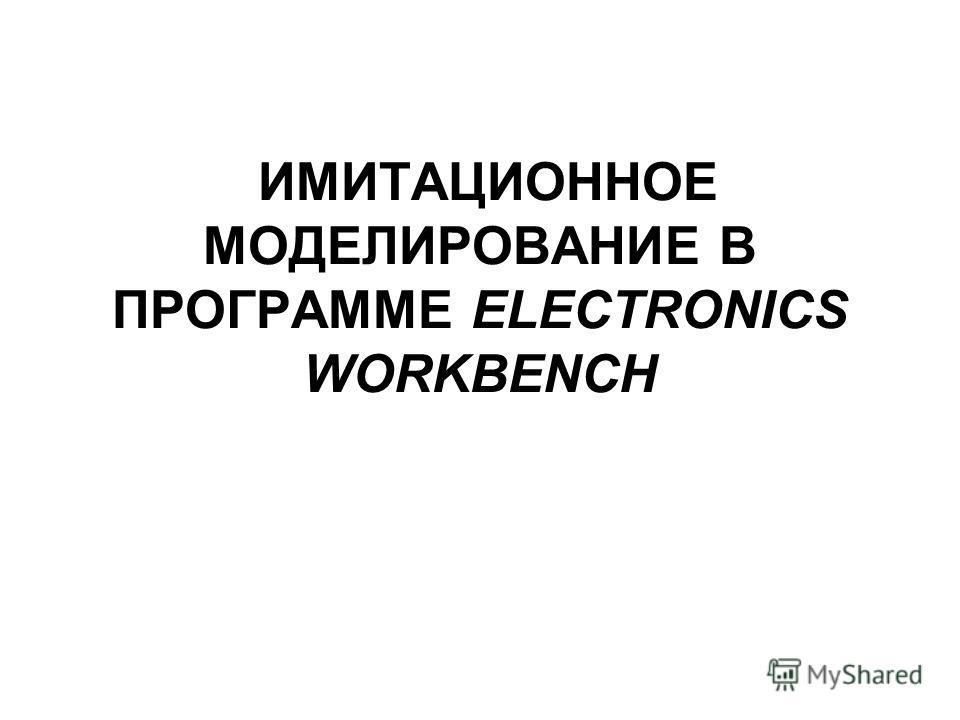 ИМИТАЦИОННОЕ МОДЕЛИРОВАНИЕ В ПРОГРАММЕ ELECTRONICS WORKBENCH