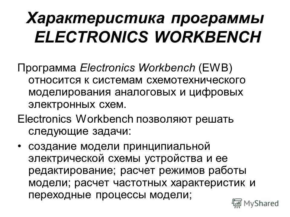 Характеристика программы ELECTRONICS WORKBENCH Программа Electronics Workbench (EWB) относится к системам схемотехнического моделирования аналоговых и цифровых электронных схем. Electronics Workbench позволяют решать следующие задачи: создание модели