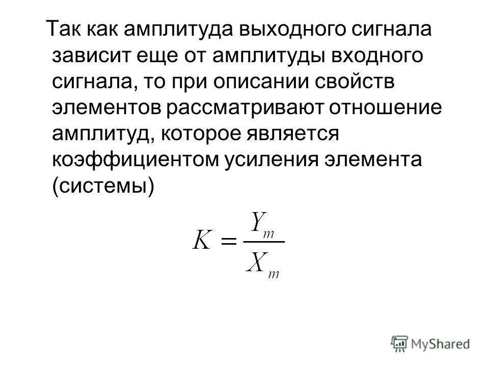 Так как амплитуда выходного сигнала зависит еще от амплитуды входного сигнала, то при описании свойств элементов рассматривают отношение амплитуд, которое является коэффициентом усиления элемента (системы)