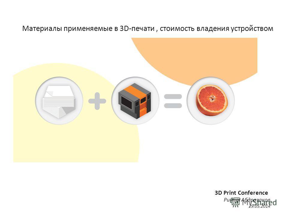 Материалы применяемые в 3D-печати, стоимость владения устройством 3D Print Conference Ринат Абдразаков 29.05.2014