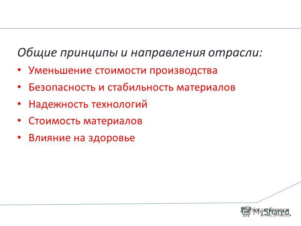 Общие принципы и направления отрасли: Уменьшение стоимости производства Безопасность и стабильность материалов Надежность технологий Стоимость материалов Влияние на здоровье 3D Print conference Almaty, 29 May 2014