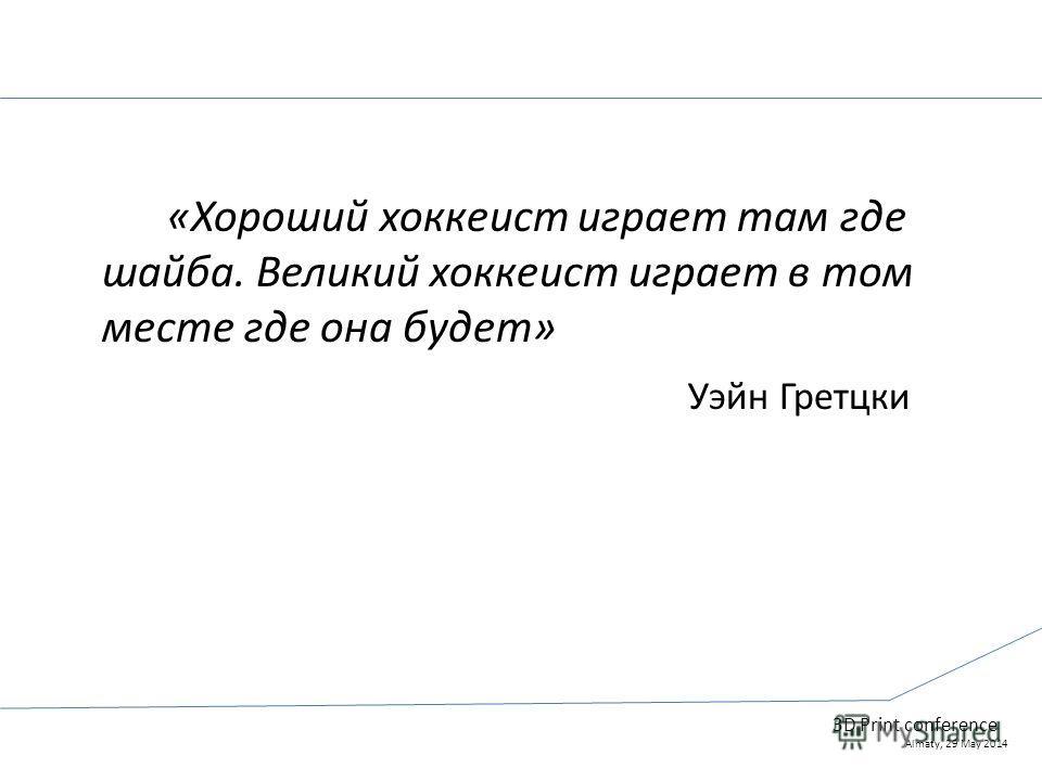 3D Print conference Almaty, 29 May 2014 «Хороший хоккеист играет там где шайба. Великий хоккеист играет в том месте где она будет» Уэйн Гретцки