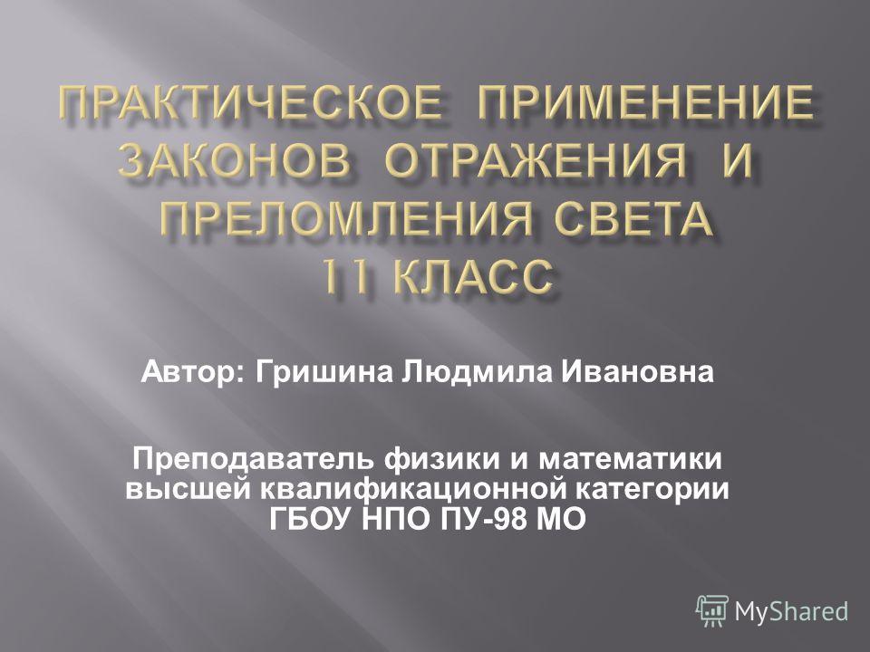 Автор : Гришина Людмила Ивановна Преподаватель физики и математики высшей квалификационной категории ГБОУ НПО ПУ -98 МО