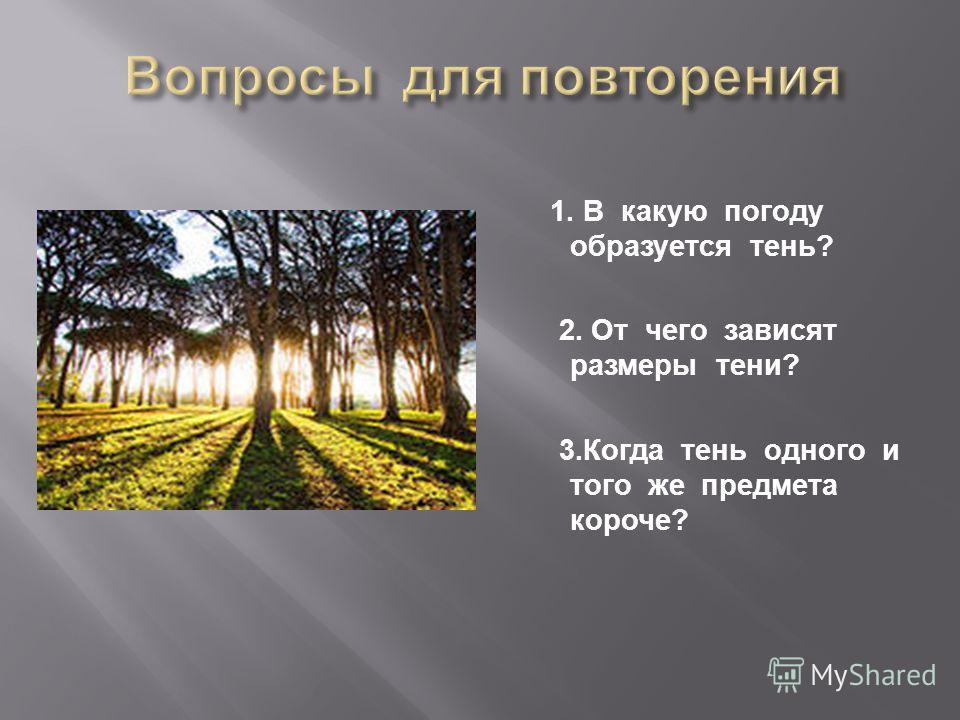1. В какую погоду образуется тень ? 2. От чего зависят размеры тени ? 3. Когда тень одного и того же предмета короче ?