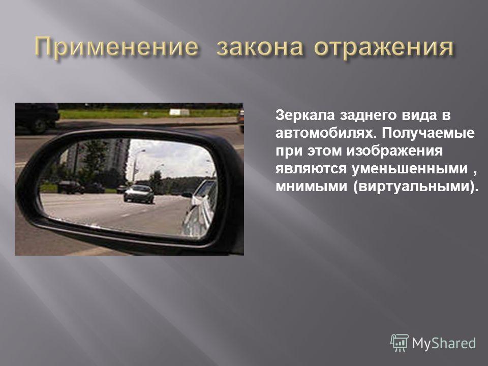 Зеркала заднего вида в автомобилях. Получаемые при этом изображения являются уменьшенными, мнимыми ( виртуальными ).