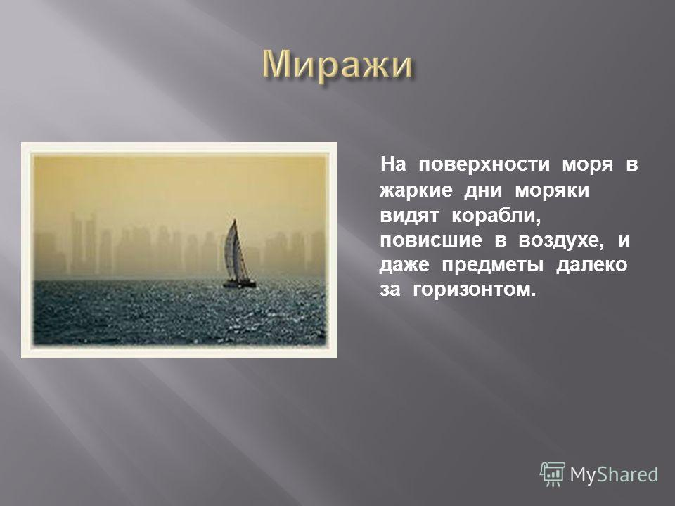 На поверхности моря в жаркие дни моряки видят корабли, повисшие в воздухе, и даже предметы далеко за горизонтом.