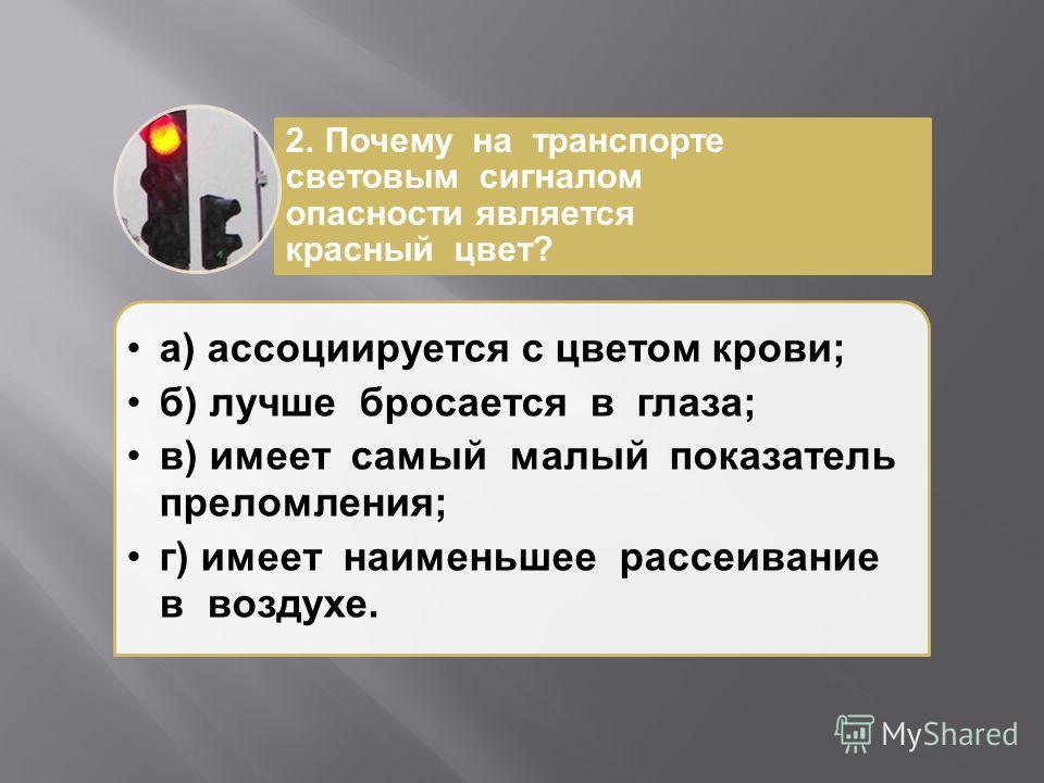 а ) ассоциируется с цветом крови ; б ) лучше бросается в глаза ; в ) имеет самый малый показатель преломления ; г ) имеет наименьшее рассеивание в воздухе. 2. Почему на транспорте световым сигналом опасности является красный цвет ?