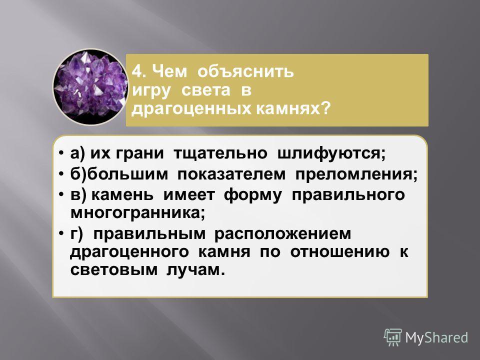 а ) их грани тщательно шлифуются ; б ) большим показателем преломления ; в ) камень имеет форму правильного многогранника ; г ) правильным расположением драгоценного камня по отношению к световым лучам. 4. Чем объяснить игру света в драгоценных камня