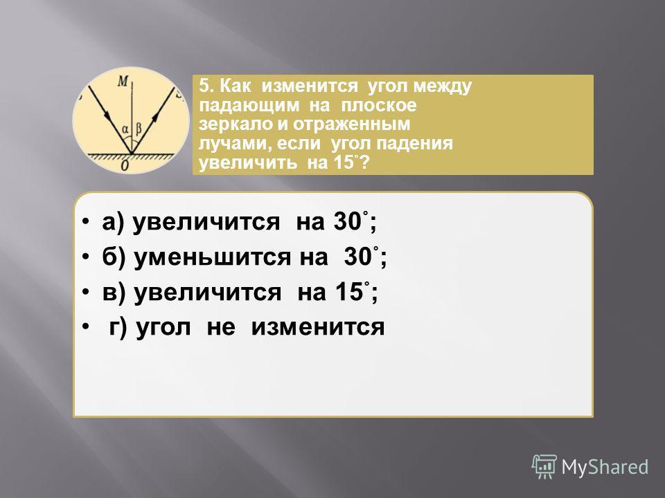 а ) увеличится на 30°; б ) уменьшится на 30°; в ) увеличится на 15°; г ) угол не изменится 5. Как изменится угол между падающим на плоское зеркало и отраженным лучами, если угол падения увеличить на 15°?
