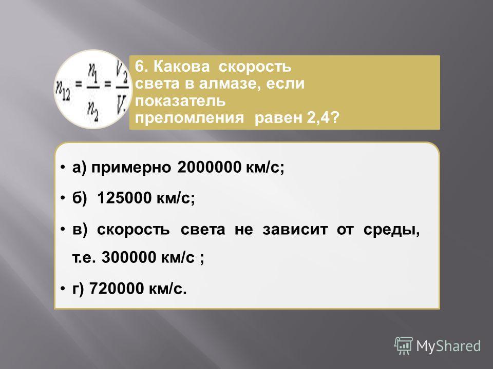 а ) примерно 2000000 км / с ; б ) 125000 км / с ; в ) скорость света не зависит от среды, т. е. 300000 км / с ; г ) 720000 км / с. 6. Какова скорость света в алмазе, если показатель преломления равен 2,4?