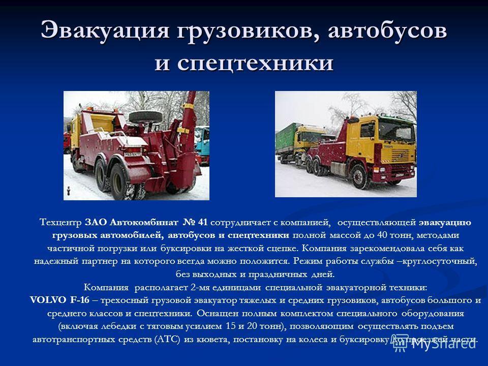Эвакуация грузовиков, автобусов и спецтехники Техцентр ЗАО Автокомбинат 41 сотрудничает с компанией, осуществляющей эвакуацию грузовых автомобилей, автобусов и спецтехники полной массой до 40 тонн, методами частичной погрузки или буксировки на жестко