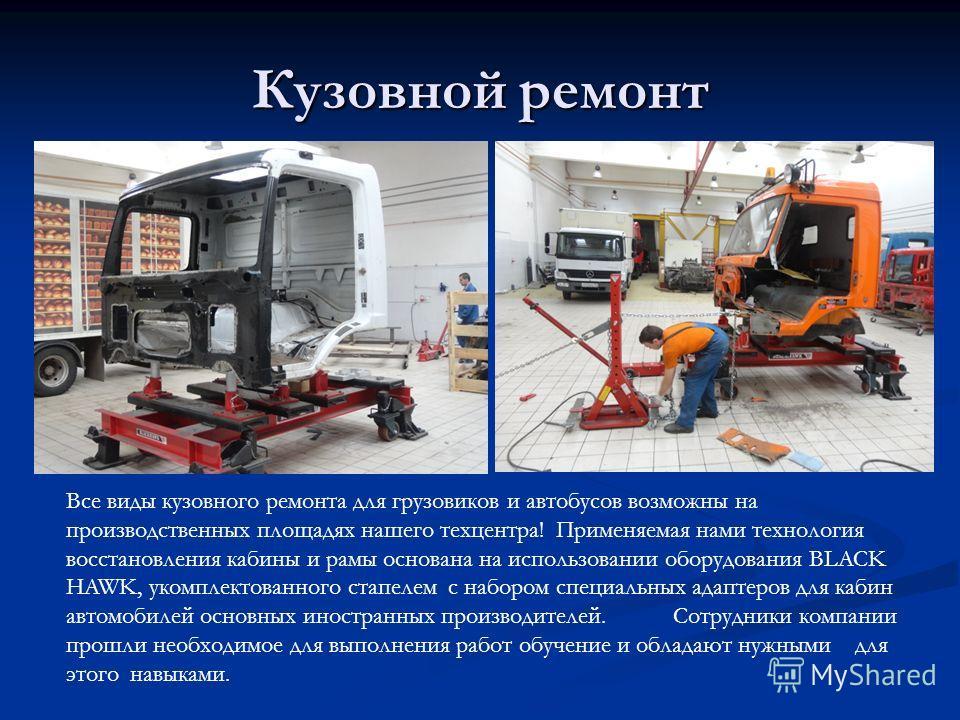 Кузовной ремонт Все виды кузовного ремонта для грузовиков и автобусов возможны на производственных площадях нашего техцентра! Применяемая нами технология восстановления кабины и рамы основана на использовании оборудования BLACK HAWK, укомплектованног
