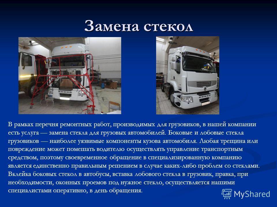 Замена стекол В рамках перечня ремонтных работ, производимых для грузовиков, в нашей компании есть услуга замена стекла для грузовых автомобилей. Боковые и лобовые стекла грузовиков наиболее уязвимые компоненты кузова автомобиля. Любая трещина или по