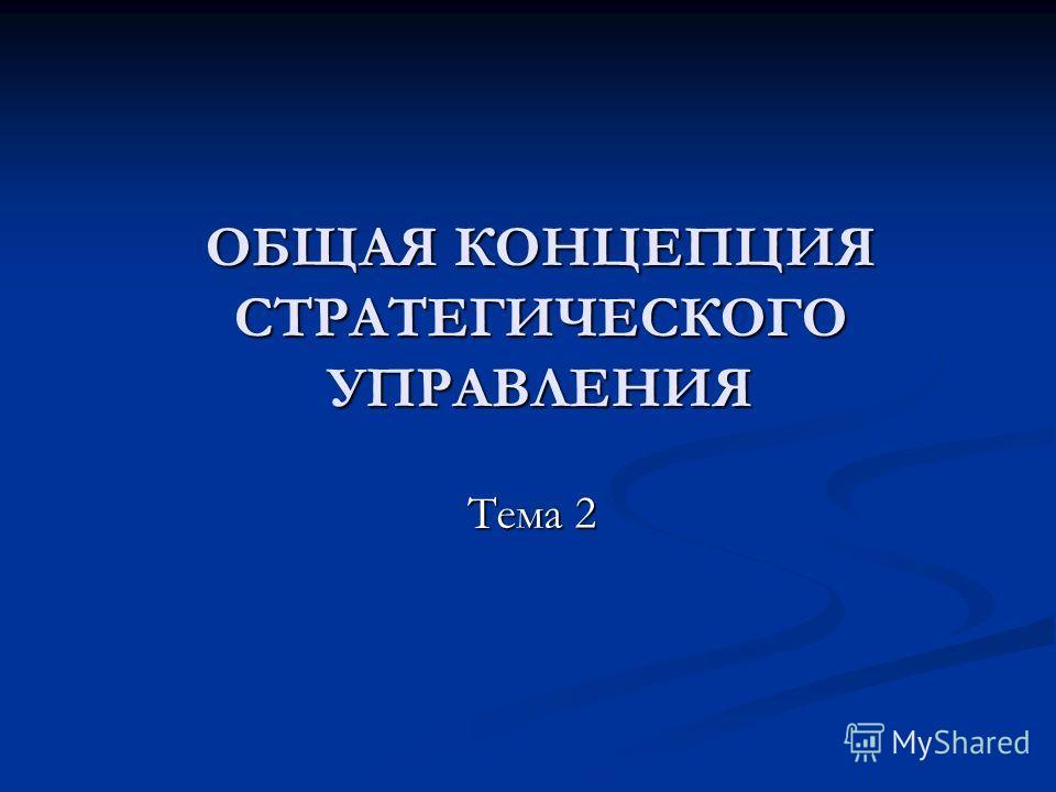 ОБЩАЯ КОНЦЕПЦИЯ СТРАТЕГИЧЕСКОГО УПРАВЛЕНИЯ Тема 2