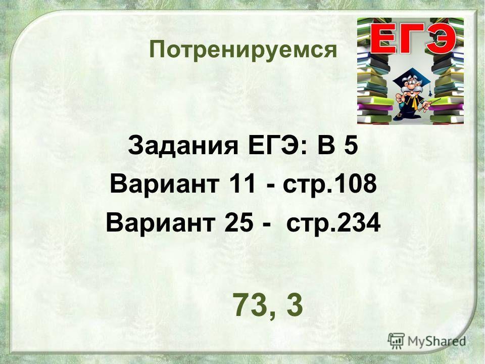 Потренируемся Задания ЕГЭ: В 5 Вариант 11 - стр.108 Вариант 25 - стр.234 73, 3
