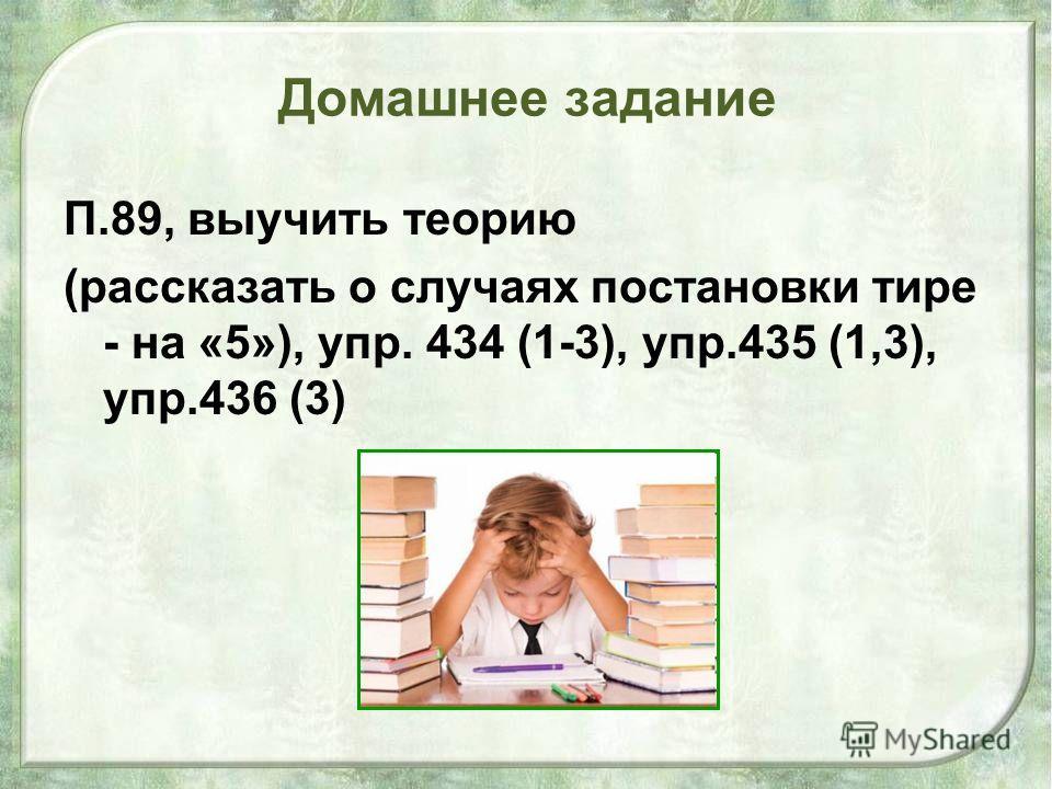 Домашнее задание П.89, выучить теорию (рассказать о случаях постановки тире - на «5»), упр. 434 (1-3), упр.435 (1,3), упр.436 (3)