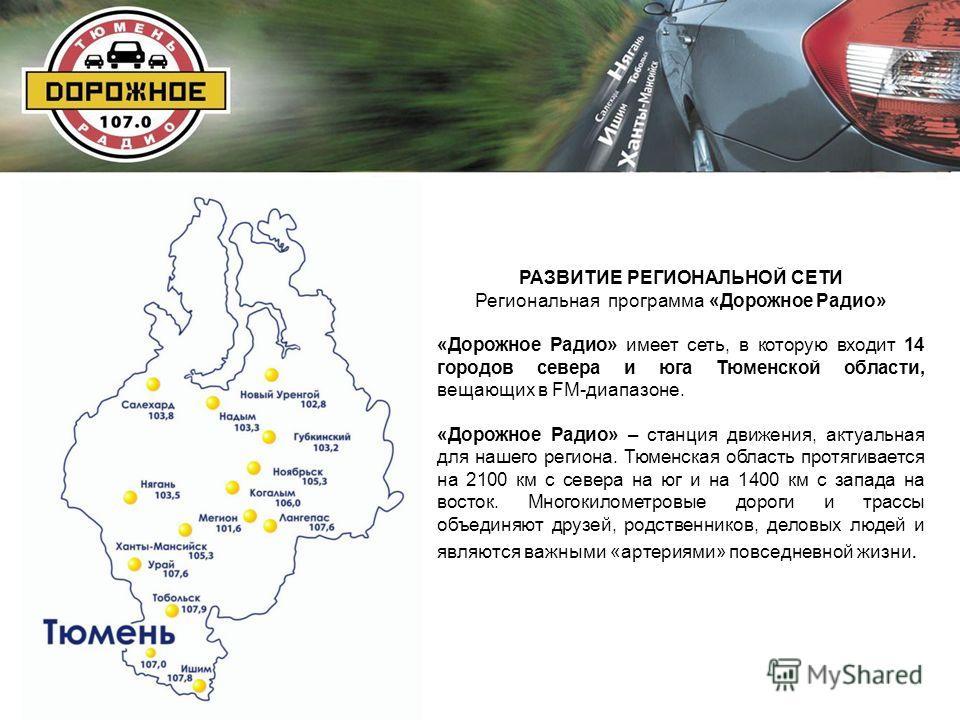 РАЗВИТИЕ РЕГИОНАЛЬНОЙ СЕТИ Региональная программа «Дорожное Радио» «Дорожное Радио» имеет сеть, в которую входит 14 городов севера и юга Тюменской области, вещающих в FM-диапазоне. «Дорожное Радио» – станция движения, актуальная для нашего региона. Т
