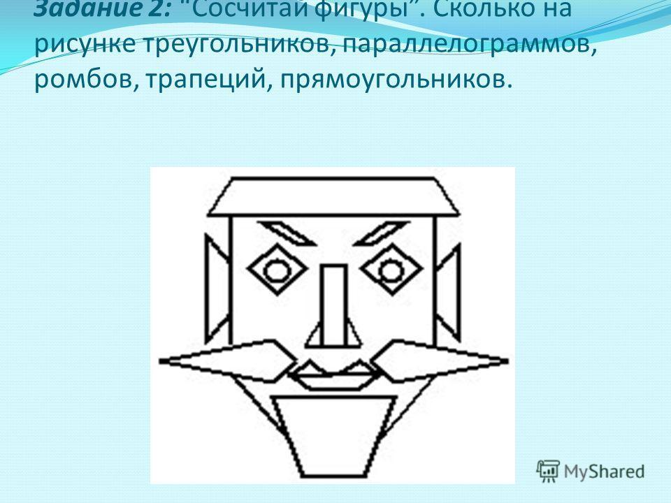 Задание 2: Сосчитай фигуры. Сколько на рисунке треугольников, параллелограммов, ромбов, трапеций, прямоугольников.