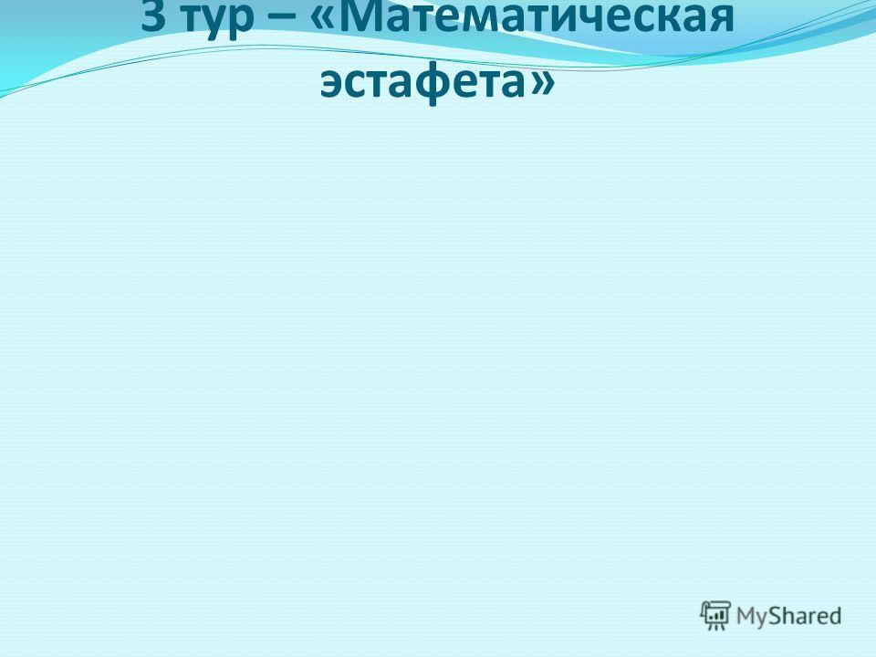 3 тур – «Математическая эстафета»