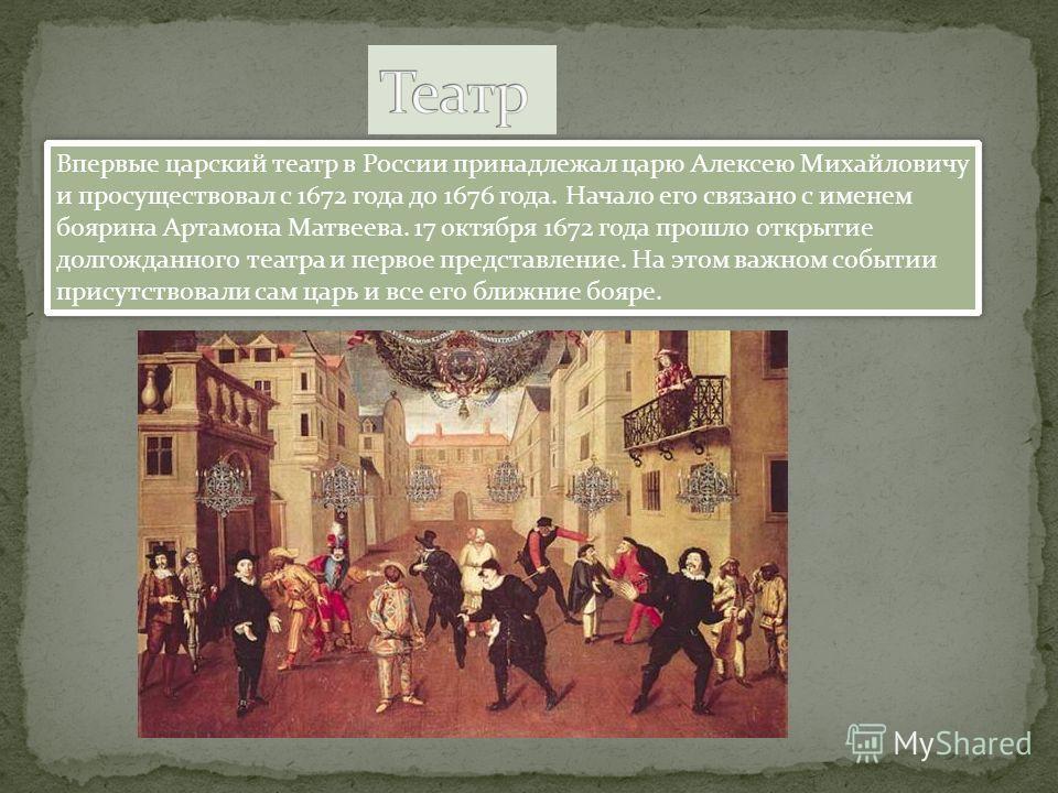 Впервые царский театр в России принадлежал царю Алексею Михайловичу и просуществовал с 1672 года до 1676 года. Начало его связано с именем боярина Артамона Матвеева. 17 октября 1672 года прошло открытие долгожданного театра и первое представление. На